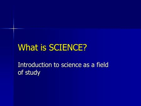 What is SCIENCE? Introduction to science as a field of study.