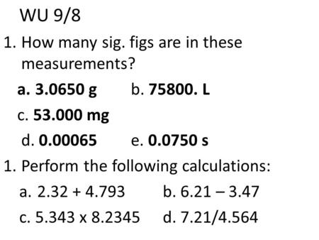 WU 9/8 1.How many sig. figs are in these measurements? a.3.0650 g b. 75800. L c. 53.000 mg d. 0.00065e. 0.0750 s 1.Perform the following calculations: