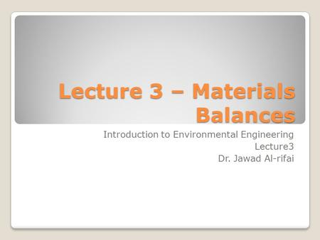 Lecture 3 – Materials Balances Introduction to Environmental Engineering Lecture3 Dr. Jawad Al-rifai.