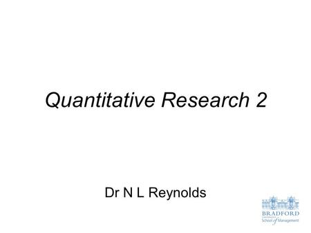 Quantitative Research 2 Dr N L Reynolds. Lecture Objectives To define what causal research is and provide examples of its use in business To understand.