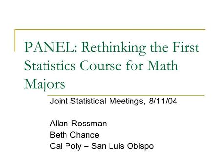 PANEL: Rethinking the First Statistics Course for Math Majors Joint Statistical Meetings, 8/11/04 Allan Rossman Beth Chance Cal Poly – San Luis Obispo.
