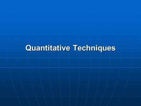 Quantitative Techniques. QUANTITATIVE RESEARCH TECHNIQUES Quantitative Research Techniques are used to quantify the size, distribution, and association.