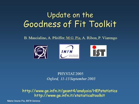 Maria Grazia Pia, INFN Genova Update on the Goodness of Fit Toolkit M.G. Pia B. Mascialino, A. Pfeiffer, M.G. Pia, A. Ribon, P. Viarengo