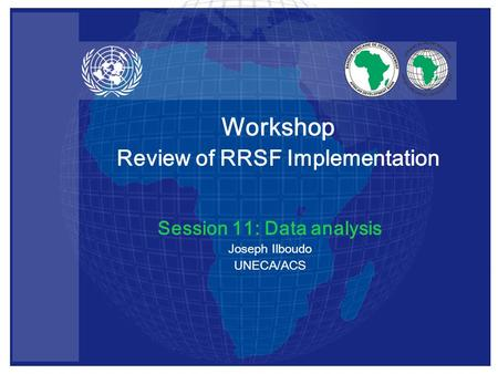 Session 11: Data analysis Joseph Ilboudo UNECA/ACS Workshop Review of RRSF Implementation.