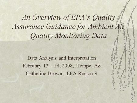 An Overview of EPA's Quality Assurance Guidance for Ambient Air Quality Monitoring Data Data Analysis and Interpretation February 12 – 14, 2008, Tempe,