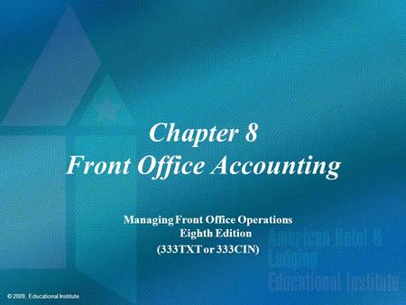 © 2009, Educational Institute Chapter 8 Front Office Accounting Managing Front Office Operations Eighth Edition (333TXT or 333CIN)