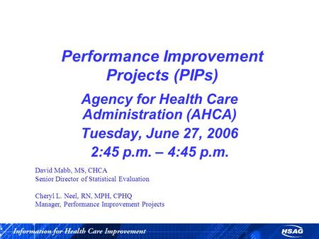 Performance Improvement Projects (PIPs) Agency for Health Care Administration (AHCA) Tuesday, June 27, 2006 2:45 p.m. – 4:45 p.m. David Mabb, MS, CHCA.