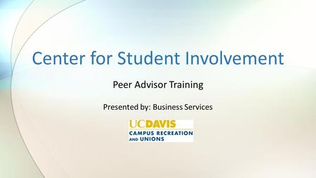 Center for Student Involvement Peer Advisor Training Presented by: Business Services.