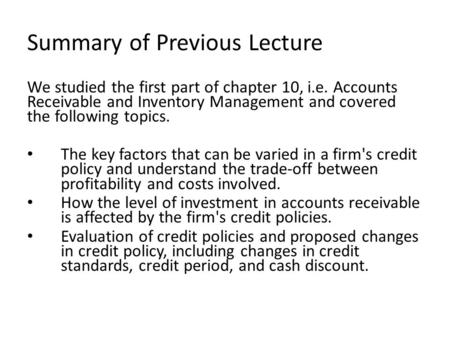 Summary of Previous Lecture We studied the first part of chapter 10, i.e. Accounts Receivable and Inventory Management and covered the following topics.