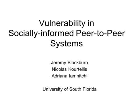 Vulnerability in Socially-informed Peer-to-Peer Systems Jeremy Blackburn Nicolas Kourtellis Adriana Iamnitchi University of South Florida.