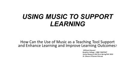 USING MUSIC TO SUPPORT LEARNING How Can the Use of Music as a Teaching Tool Support and Enhance Learning and Improve Learning Outcomes ? Millicent Howard.