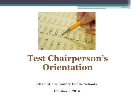 Miami-Dade County Public Schools October 2, 2013 Test Chairperson's Orientation 1.
