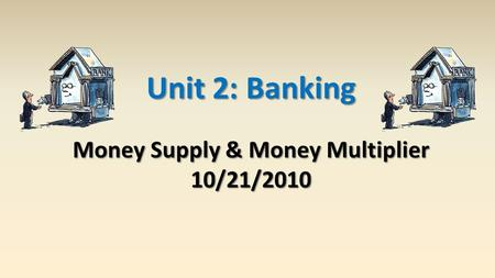 Unit 2: Banking Money Supply & Money Multiplier 10/21/2010.
