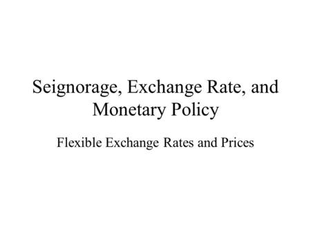 Seignorage, Exchange Rate, and Monetary Policy Flexible Exchange Rates and Prices.