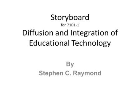 Storyboard for 7101-1 Diffusion and Integration of Educational Technology By Stephen C. Raymond.