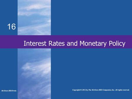 16 Interest Rates and Monetary Policy McGraw-Hill/Irwin Copyright © 2012 by The McGraw-Hill Companies, Inc. All rights reserved.