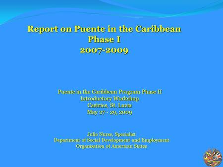 Julie Nurse, Specialist Department of Social Development and Employment Organization of American States Report on Puente in the Caribbean Phase I 2007-2009.