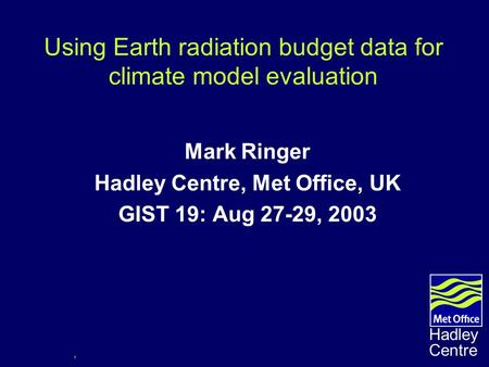 1 Hadley Centre Using Earth radiation budget data for climate model evaluation Mark Ringer Hadley Centre, Met Office, UK GIST 19: Aug 27-29, 2003.