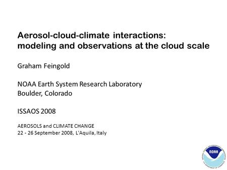 Aerosol-cloud-climate interactions: modeling and observations at the cloud scale Graham Feingold NOAA Earth System Research Laboratory Boulder, Colorado.
