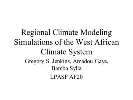 Regional Climate Modeling Simulations of the West African Climate System Gregory S. Jenkins, Amadou Gaye, Bamba Sylla LPASF AF20.