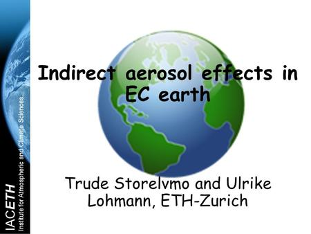 IACETH Institute for Atmospheric and Climate Sciences Indirect aerosol effects in EC earth Trude Storelvmo and Ulrike Lohmann, ETH-Zurich.