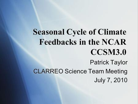 Seasonal Cycle of Climate Feedbacks in the NCAR CCSM3.0 Patrick Taylor CLARREO Science Team Meeting July 7, 2010 Patrick Taylor CLARREO Science Team Meeting.