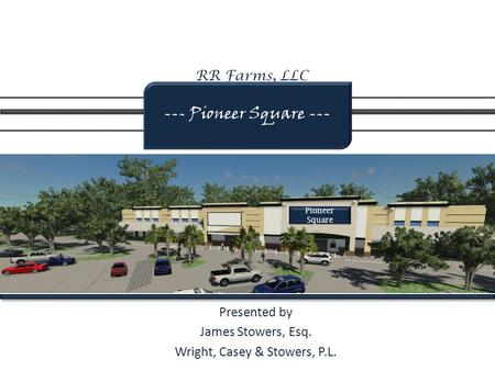 RR Farms, LLC Presented by James Stowers, Esq. Wright, Casey & Stowers, P.L. --- Pioneer Square --- Pioneer Square.