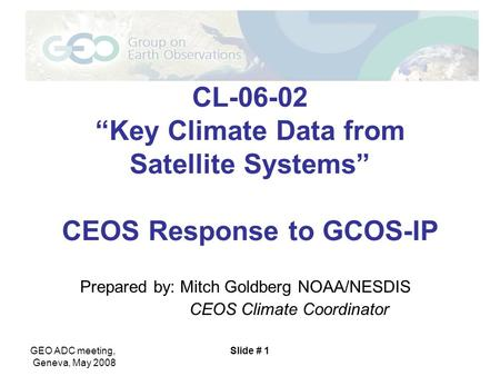 "GEO ADC meeting, Geneva, May 2008 Slide # 1 CL-06-02 ""Key Climate Data from Satellite Systems"" CEOS Response to GCOS-IP Prepared by: Mitch Goldberg NOAA/NESDIS."