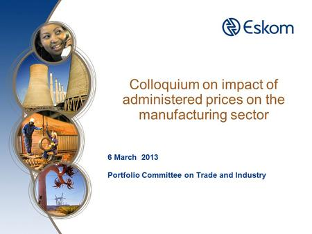 Colloquium on impact of administered prices on the manufacturing sector 6 March 2013 Portfolio Committee on Trade and Industry.