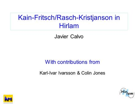 Kain-Fritsch/Rasch-Kristjanson in Hirlam Javier Calvo With contributions from Karl-Ivar Ivarsson & Colin Jones.