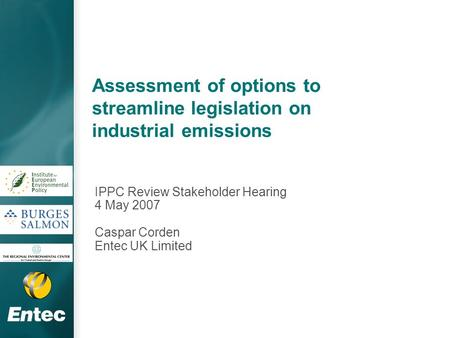 Assessment of options to streamline legislation on industrial emissions IPPC Review Stakeholder Hearing 4 May 2007 Caspar Corden Entec UK Limited.