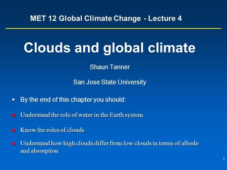1 MET 12 Global Climate Change - Lecture 4 Clouds and global climate Shaun Tanner San Jose State University  By the end of this chapter you should: Understand.
