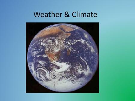 Weather & Climate. Weather is the day to day changes in the atmosphere. temperature precipitation wind speed wind direction cloud cover humidity air.