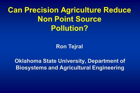Can Precision Agriculture Reduce Non Point Source Pollution? Oklahoma State University, Department of Biosystems and Agricultural Engineering Ron Tejral.