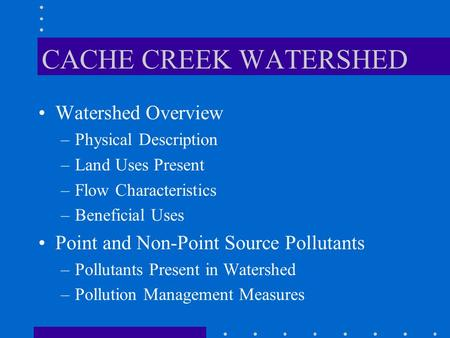 CACHE CREEK WATERSHED Watershed Overview –Physical Description –Land Uses Present –Flow Characteristics –Beneficial Uses Point and Non-Point Source Pollutants.