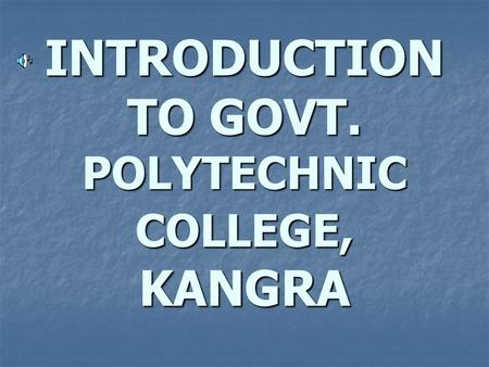 INTRODUCTION TO GOVT. POLYTECHNIC COLLEGE, KANGRA.