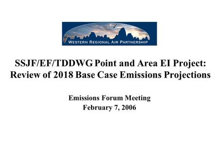 SSJF/EF/TDDWG Point and Area EI Project: Review of 2018 Base Case Emissions Projections Emissions Forum Meeting February 7, 2006.
