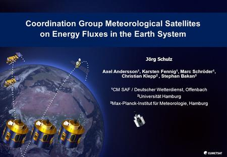 1 Coordination Group Meteorological Satellites on Energy Fluxes in the Earth System Jörg Schulz Axel Andersson 1, Karsten Fennig 1, Marc Schröder 1, Christian.