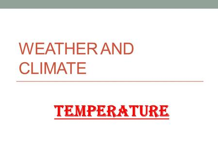 WEATHER AND CLIMATE TEMPERATURE. TOPIC 1 - TEMPERATURE Essential QuestionsDefinitionsLearning outcomes A.What is the difference between weather and climate?