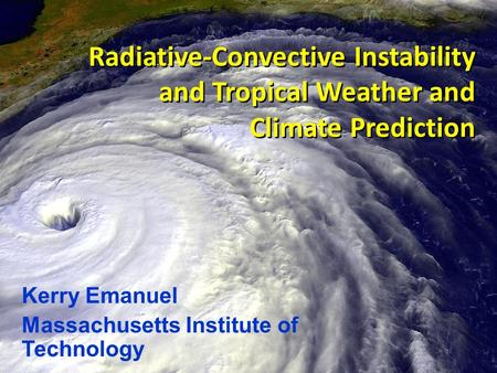 Radiative-Convective Instability and Tropical Weather and Climate Prediction Kerry Emanuel Massachusetts Institute of Technology.