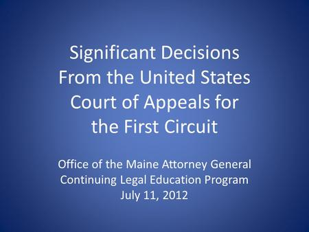 Significant Decisions From the United States Court of Appeals for the First Circuit Office of the Maine Attorney General Continuing Legal Education Program.