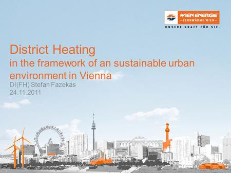 District Heating in the framework of an sustainable urban environment in Vienna DI(FH) Stefan Fazekas 24.11.2011.