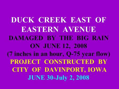 DUCK CREEK EAST OF EASTERN AVENUE DAMAGED BY THE BIG RAIN ON JUNE 12, 2008 (7 inches in an hour, Q-75 year flow) PROJECT CONSTRUCTED BY CITY OF DAVINPORT,