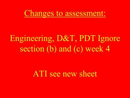 Changes to assessment: Engineering, D&T, PDT Ignore section (b) and (c) week 4 ATI see new sheet.