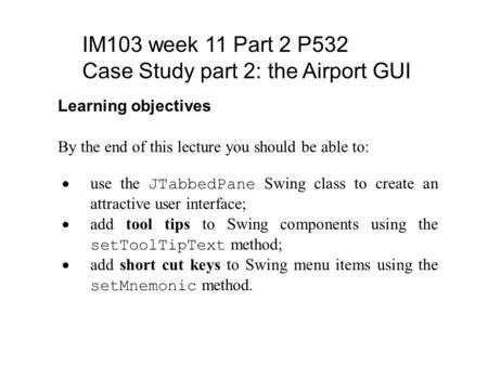 IM103 week 11 Part 2 P532 Case Study part 2: the Airport GUI Learning objectives By the end of this lecture you should be able to:  use the JTabbedPane.