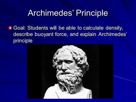 Archimedes' Principle Goal: Students will be able to calculate density, describe buoyant force, and explain Archimedes' principle.