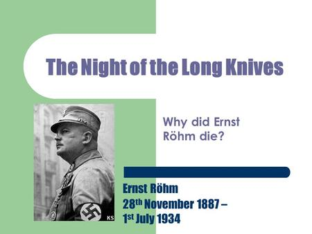 The Night of the Long Knives Why did Ernst Röhm die? Ernst Röhm 28 th November 1887 – 1 st July 1934.