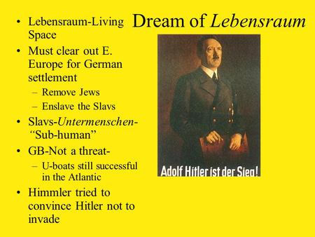 "Dream of Lebensraum Lebensraum-Living Space Must clear out E. Europe for German settlement –Remove Jews –Enslave the Slavs Slavs-Untermenschen- ""Sub-human"""
