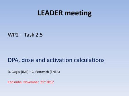 LEADER meeting WP2 – Task 2.5 DPA, dose and activation calculations D. Gugiu (INR) – C. Petrovich (ENEA) Karlsruhe, November 21 st 2012.