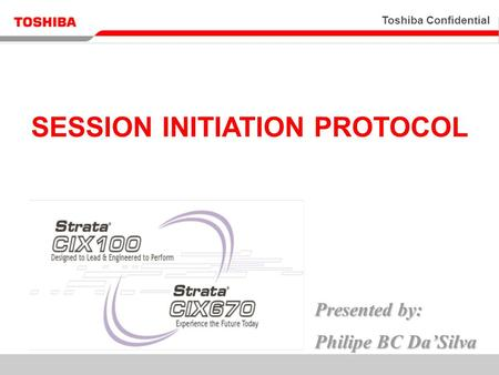 Toshiba Confidential 1 Presented by: Philipe BC Da'Silva SESSION INITIATION PROTOCOL.